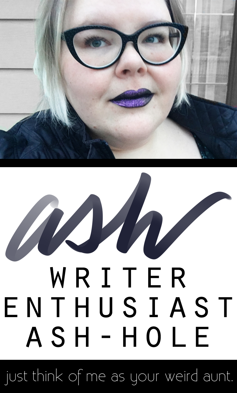 ash. writer, enthusiast, ash-hole. think of me as your weird aunt.