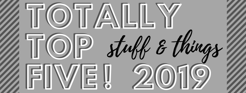 a gray, white, and black graphic saying totally top five 2019: stuff and things