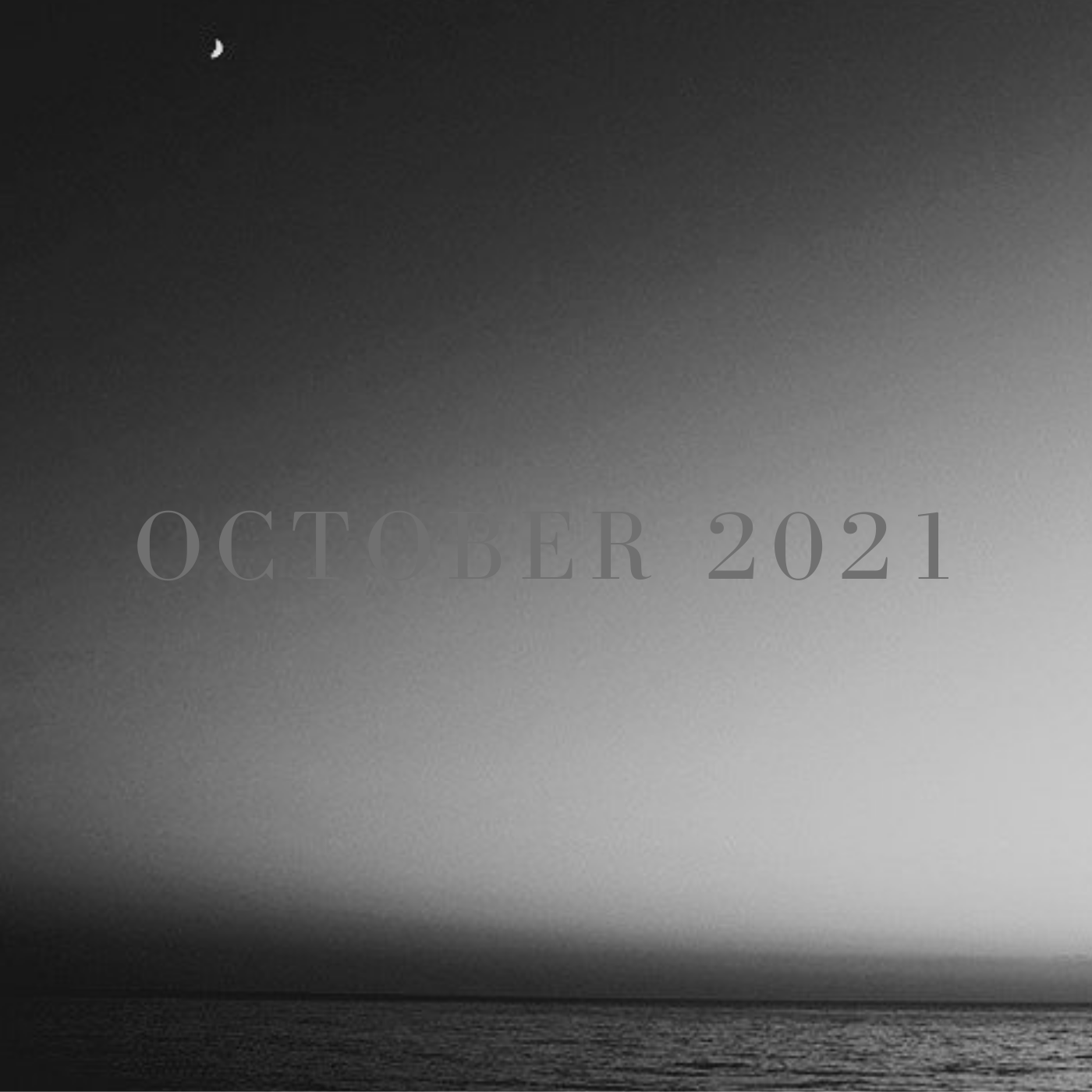 a square black and white image of a sliver of dark ocean at the bottom and sky above with a small crescent moon at the top left, it says october 2021 in an all caps serif font at the center